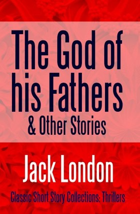 Jack London - The God of his Fathers & Other Stories
