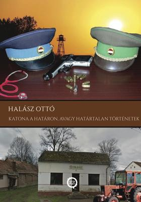 HALÁSZ OTTÓ - Katona a határon, avagy határtalan történetek