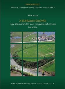 Wolf Mária - A borsodi földvár - Egy államalapítás kori megyeszékhelyünk kutatása