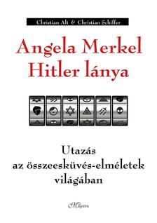 Christian Alt - Christian Schiffer - Angela Merkel Hitler lánya - Utazás az összeesküvés-elméletek világában