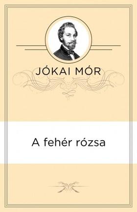 JÓKAI MÓR - A fehér rózsa