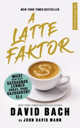 David Bach, John David Mann - A latte faktor - Miért nem kell gazdagnak lenned ahhoz, hogy gazdagként élj
