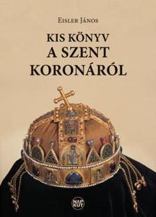 Eisler János - Kis könyv a Szent Koronáról