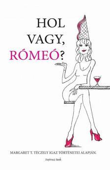 Margaret T. Téczely - Hol vagy Rómeó?