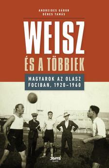 Andreides Gábor - Dénes Tamás - Weisz és a többiek - Magyarok az olasz fociban, 1920-1960