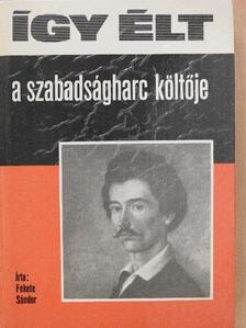 Fekete Sándor - Így élt a szabadságharc költője [antikvár]