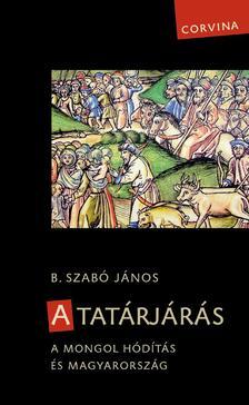 B. Szabó János - A tatárjárás. A mongol hódítás és Magyarország