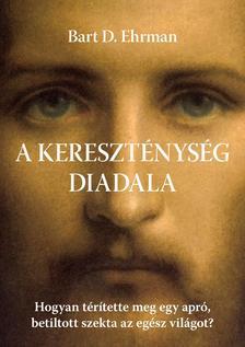 BART D. EHRMAN - A kereszténység diadala Hogyan térítette meg egy apró, betiltott szekta az egész világot?