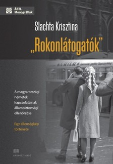 Slachta Krisztina - Rokonlátogatók. A magyarországi németek kapcsolatainak állambiztonsági ellenőrzése - egy ellenségkép története [eKönyv: pdf]