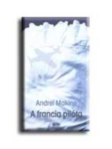 Andrei Makine - A FRANCIA PILÓTA