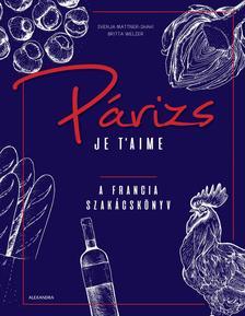 Svenja Mattner-Shahi, Britta Welzer - Párizs Je t'aime - A francia szakácskönyv
