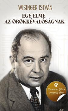 Wisinger István - Egy elme az örökkévalóságnak - Neumann János regényes élete
