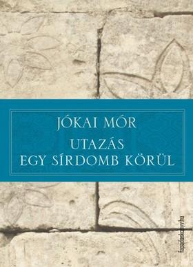 JÓKAI MÓR - Utazás egy sírdomb körül