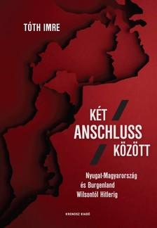 Tóth Imre - Két Anschluss között. Nyugat-Magyarország és Burgenland Wilsontól Hitlerig [eKönyv: pdf]