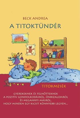 Beck Andrea - A Titoktündér - Titokmesék gyerekeknek és felnőtteknek, hogy minden egy kicsit könnyebb legyen