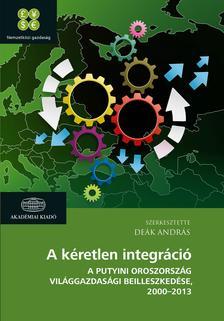 Deák András - A kéretlen integráció - A putyini Oroszország világgazdasági beilleszkedése 2000-2013