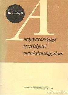 RÉTI LÁSZLÓ - A magyarországi textilipari munkásmozgalom [antikvár]