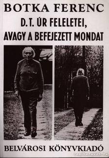 Botka Ferenc - D. T. úr feleletei, avagy a befejezett mondat [antikvár]