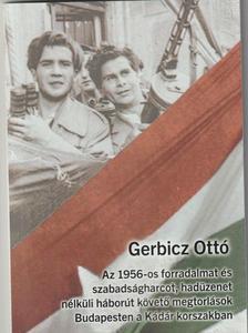 Gerbicz Ottó - Az 1956-os forradalmat és szabadságharcot, hadüzenet nélküli háborút követő megtorlások Budapesten a Kádár korszakban
