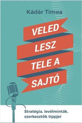 Kádár Tímea - Veled lesz tele a sajtó - Stratégia, levélminták, szerkesztők tippjei