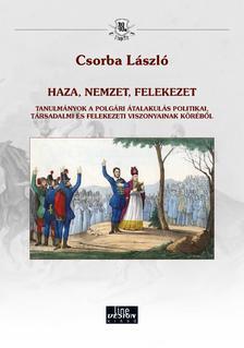 CSORBA LÁSZLÓ - Csorba László - HAZA, NEMZET, FELEKEZET - TANULMÁNYOK A POLGÁRI ÁTALAKULÁS POLITIKAI, TÁRSADALMI ÉS FELEKEZETI VISZONYAINAK KÖRÉBŐL