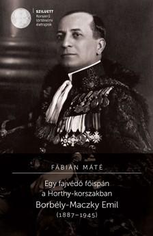 Fábián Máté - Egy fajvédő főispán a Horthy-korszakban. Borbély-Maczky Emil (1887-1945) [eKönyv: pdf]