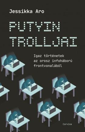 Jessikka Aro - Putyin trolljai - Igaz történetek az orosz infoháború frontvonalából [eKönyv: epub, mobi]