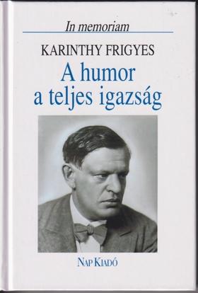Karinthy Frigyes - A HUMOR A TELJES IGAZSÁG - IN MEMORIAM KARINTHY FRIGYES -