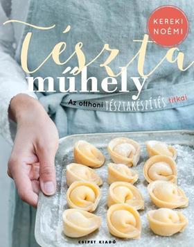 Kereki Noémi - Tésztaműhely - Az otthoni tésztakészítés titkai