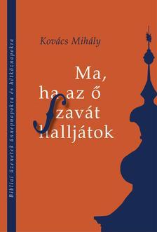 Kovács Mihály - MA, HA AZ Ő SZAVÁT HALLJÁTOK Bibliai üzenetek ünnepnapokra és hétköznapokra
