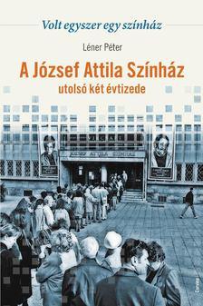 Léner Péter - A József Attila Színház utolsó két évtizede [antikvár]