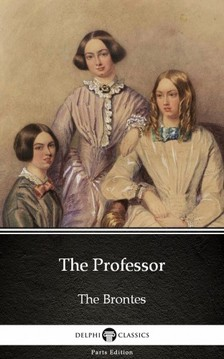 Delphi Classics Charlotte Bronte, - The Professor by Charlotte Bronte (Illustrated) [eKönyv: epub, mobi]