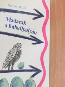 Benkő Attila - Madarak a futballpályán [antikvár]