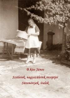 János B. Kiss - Szüleink nagyszüleink receptjei - Sütemények, italok [eKönyv: pdf, epub, mobi]