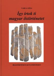 Varga Géza - Így írtok ti magyar őstörténetet