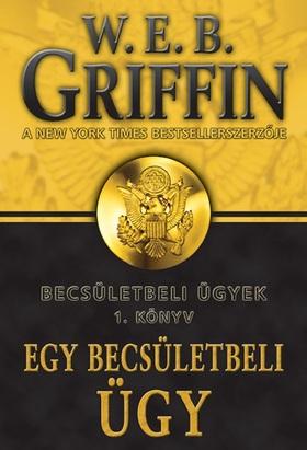 Griffin W. E. B - EGY BECSÜLETBELI ÜGY - BECSÜLETBELI ÜGYEK 1. KÖNYV -
