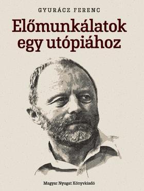Gyurácz Ferenc - Előmunkálatok egy utópiához
