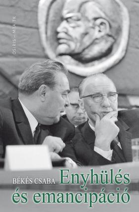 Békés Csaba - Enyhülés és emancipáció - Magyarország, a szovjet blokk  és a nemzetközi politika 1944-1991
