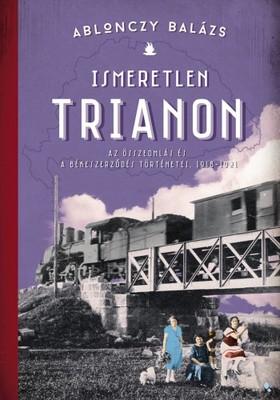 Ablonczy Balázs - Ismeretlen Trianon - Az összeomlás és a békeszerződés történetei 1918-1921 [eKönyv: epub, mobi]