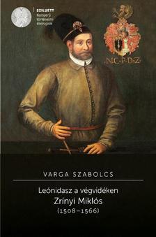 Varga Szabolcs - LEÓNIDASZ A VÉGVIDÉKEN. ZRÍNYI MIKLÓS (1508-1566)