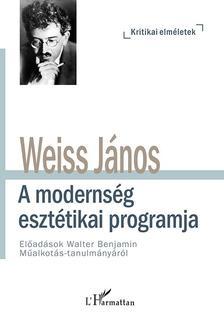 Weiss János - A modernség esztétikai programja - Előadások Walter Benjamin Műalkotás-tanulmányáról