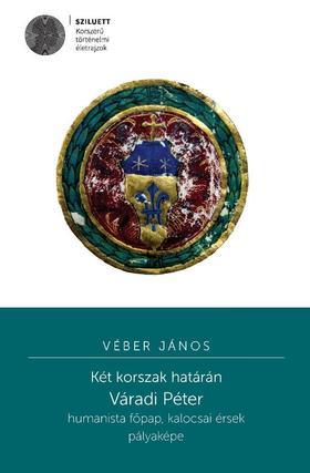 Véber János - Két korszak határán. Váradi Péter humanista főpap, kalocsai érsek pályaképe