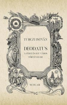 TURCZI ISTVÁN - Deodatus - A férfi és egy város tört.én.elme (2. kiadás)