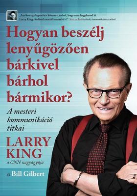 Larry King - Bill Gilbert - Hogyan beszélj lenyűgözően bárkivel bárhol bármikor?