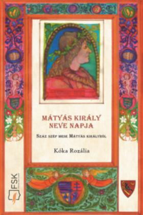 Kóka Rozália - Mátyás király neve napja - Száz szép mese Mátyás királyról