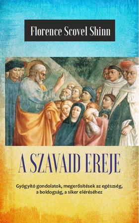 Florence Scovel Shinn - A szavaid ereje - Az élet csodája (A titok tanítói III.)