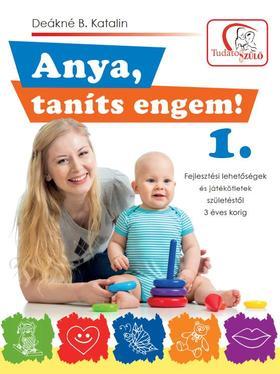 DEÁKNÉ B.KATALIN - Anya, taníts engem! 1. Fejlesztési lehetőségek és játékötletek születéstől 3 éves korig
