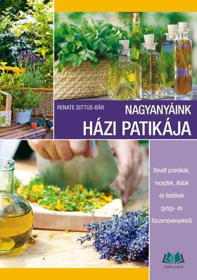Renate Dittus-Bär - Nagyanyáink házi patikája. Bevált praktikák, receptek, illatok és festékek gyógy- és fűszernövényekből