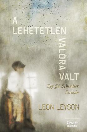 LEYSON, LEON - A lehetetlen valóra vált - Egy fiú Schindler listáján
