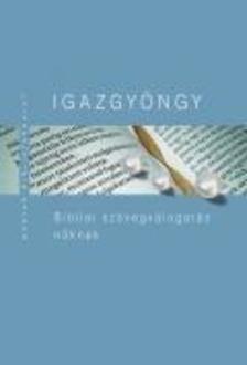 Pecsuk Ottó - Kiss B. Zsuzsanna (szerk.) - IGAZGYÖNGY Bibliai szövegválogatás nőknek